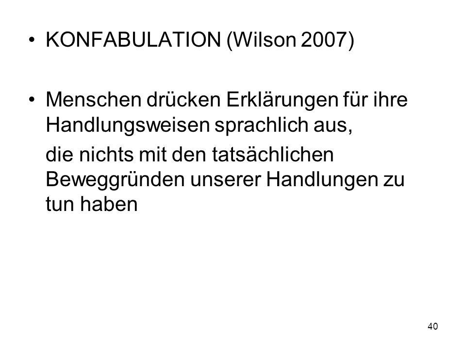 KONFABULATION (Wilson 2007) Menschen drücken Erklärungen für ihre Handlungsweisen sprachlich aus, die nichts mit den tatsächlichen Beweggründen unsere