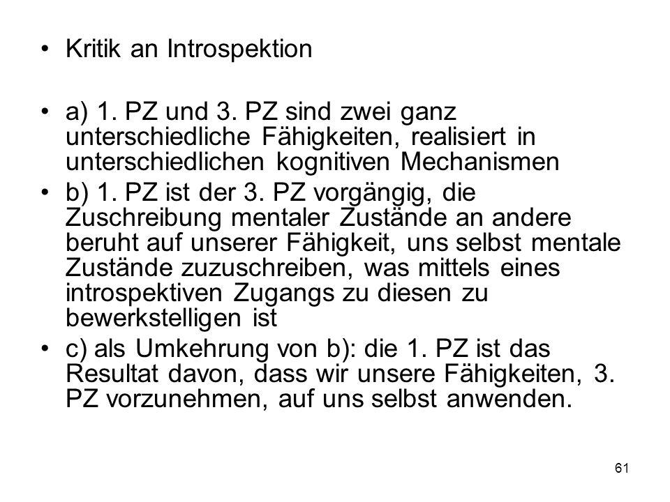 Kritik an Introspektion a) 1. PZ und 3. PZ sind zwei ganz unterschiedliche Fähigkeiten, realisiert in unterschiedlichen kognitiven Mechanismen b) 1. P