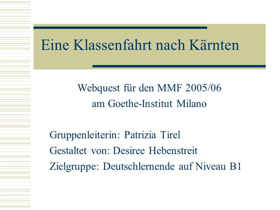 Eine Klassenfahrt nach Kärnten Webquest für den MMF 2005/06 am Goethe-Institut Milano Gruppenleiterin: Patrizia Tirel Gestaltet von: Desiree Hebenstreit Zielgruppe: Deutschlernende auf Niveau B1