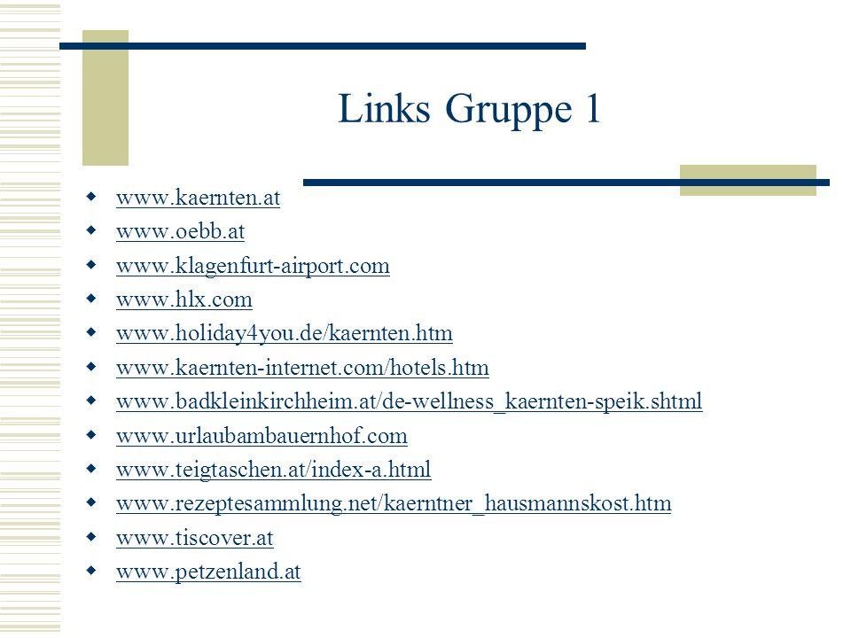 Links Gruppe 1 www.kaernten.at www.oebb.at www.klagenfurt-airport.com www.hlx.com www.holiday4you.de/kaernten.htm www.kaernten-internet.com/hotels.htm www.badkleinkirchheim.at/de-wellness_kaernten-speik.shtml www.urlaubambauernhof.com www.teigtaschen.at/index-a.html www.rezeptesammlung.net/kaerntner_hausmannskost.htm www.tiscover.at www.petzenland.at