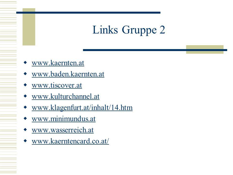 Links Gruppe 2 www.kaernten.at www.baden.kaernten.at www.tiscover.at www.kulturchannel.at www.klagenfurt.at/inhalt/14.htm www.minimundus.at www.wasser