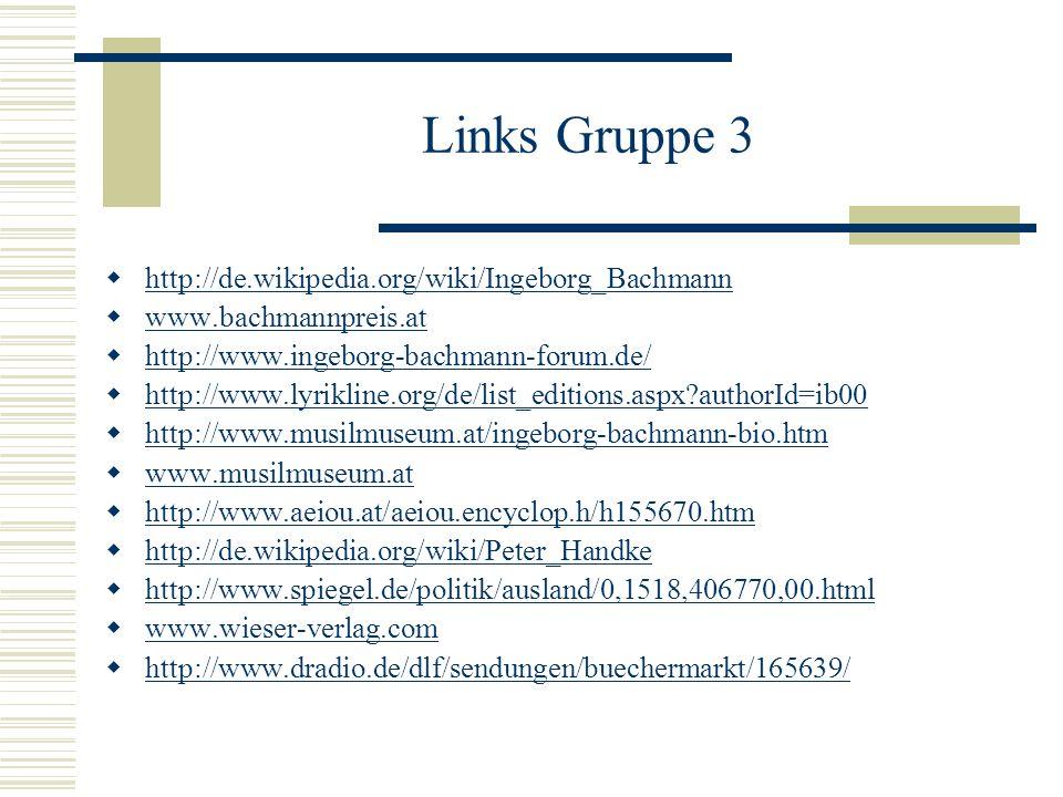 Links Gruppe 3 http://de.wikipedia.org/wiki/Ingeborg_Bachmann www.bachmannpreis.at http://www.ingeborg-bachmann-forum.de/ http://www.lyrikline.org/de/list_editions.aspx?authorId=ib00 http://www.musilmuseum.at/ingeborg-bachmann-bio.htm www.musilmuseum.at http://www.aeiou.at/aeiou.encyclop.h/h155670.htm http://de.wikipedia.org/wiki/Peter_Handke http://www.spiegel.de/politik/ausland/0,1518,406770,00.html www.wieser-verlag.com http://www.dradio.de/dlf/sendungen/buechermarkt/165639/