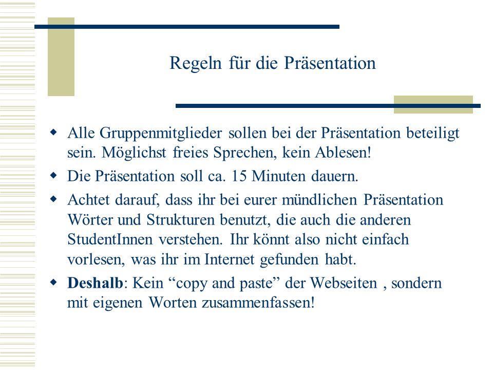 Regeln für die Präsentation Alle Gruppenmitglieder sollen bei der Präsentation beteiligt sein. Möglichst freies Sprechen, kein Ablesen! Die Präsentati