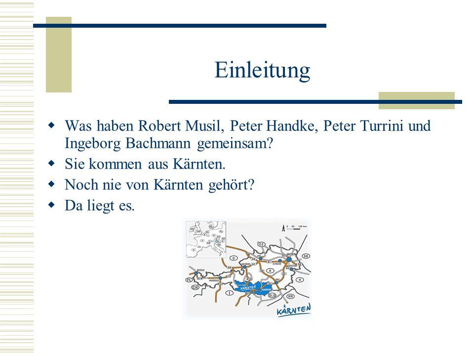 Einleitung Was haben Robert Musil, Peter Handke, Peter Turrini und Ingeborg Bachmann gemeinsam? Sie kommen aus Kärnten. Noch nie von Kärnten gehört? D