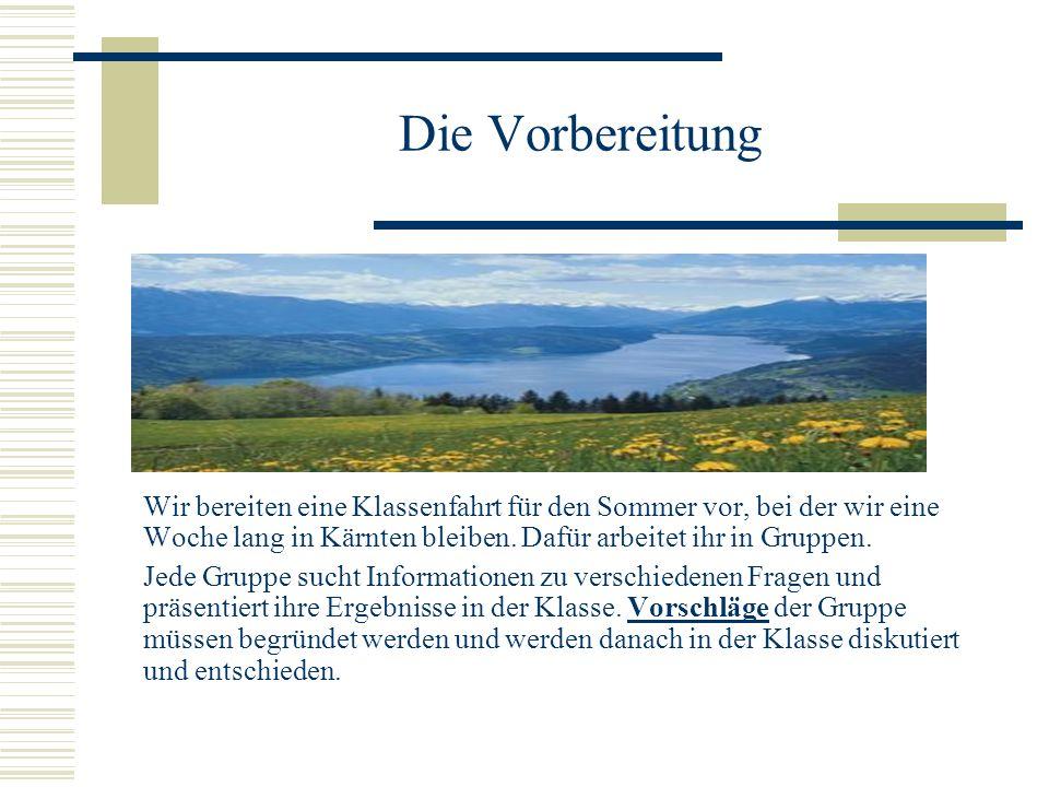Die Vorbereitung Wir bereiten eine Klassenfahrt für den Sommer vor, bei der wir eine Woche lang in Kärnten bleiben.