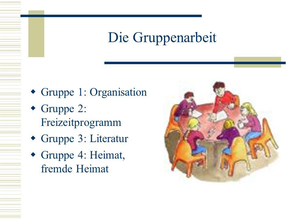 Die Gruppenarbeit Gruppe 1: Organisation Gruppe 2: Freizeitprogramm Gruppe 3: Literatur Gruppe 4: Heimat, fremde Heimat