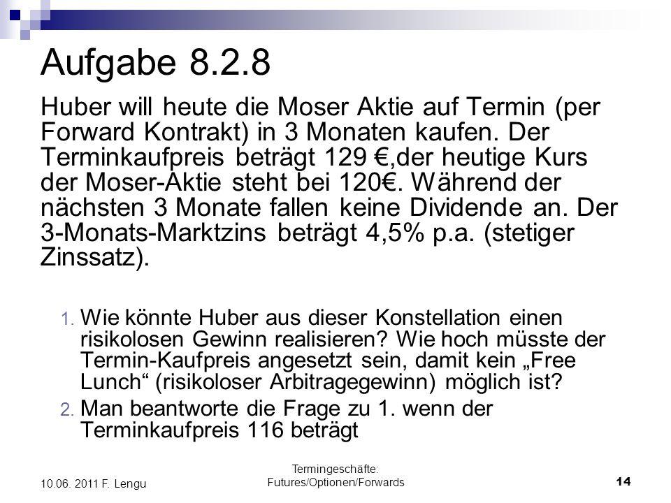 Termingeschäfte: Futures/Optionen/Forwards14 10.06. 2011 F. Lengu Aufgabe 8.2.8 Huber will heute die Moser Aktie auf Termin (per Forward Kontrakt) in