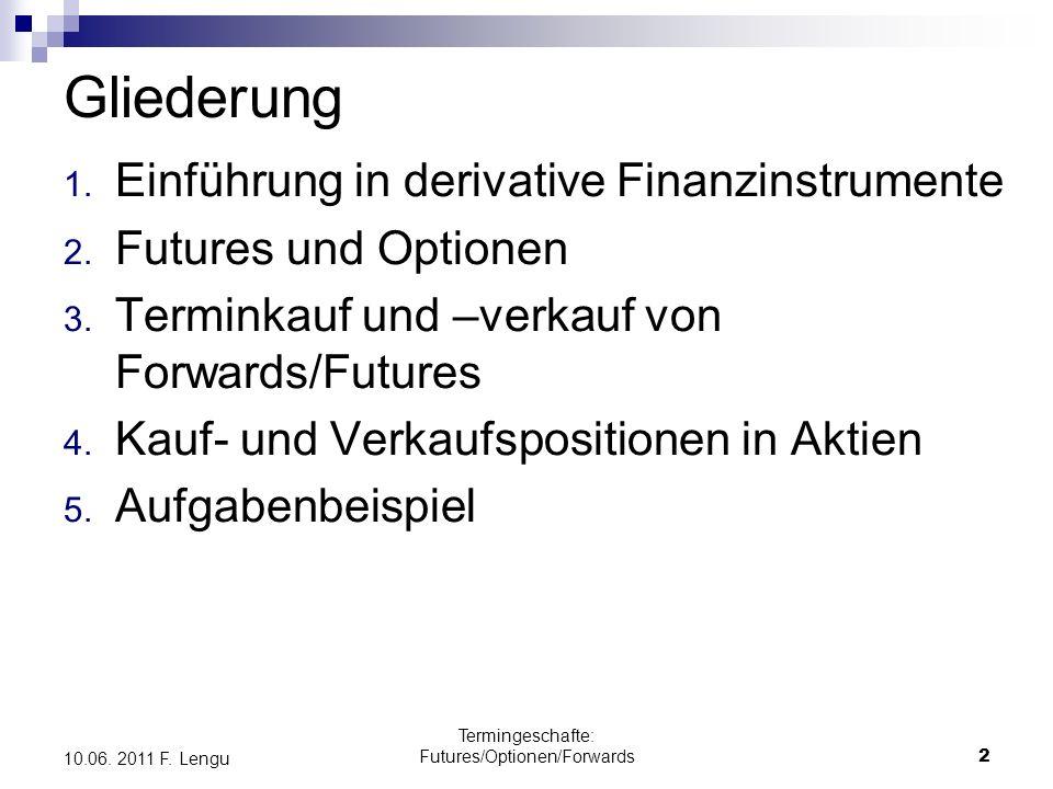 Termingeschafte: Futures/Optionen/Forwards2 10.06. 2011 F. Lengu Gliederung 1. Einführung in derivative Finanzinstrumente 2. Futures und Optionen 3. T