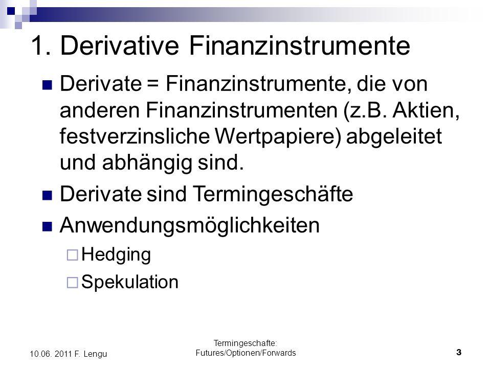 Termingeschafte: Futures/Optionen/Forwards3 10.06. 2011 F. Lengu 1. Derivative Finanzinstrumente Derivate = Finanzinstrumente, die von anderen Finanzi