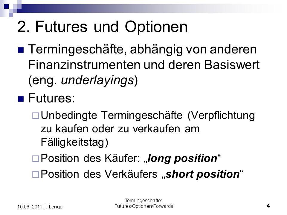 Termingeschafte: Futures/Optionen/Forwards4 10.06. 2011 F. Lengu 2. Futures und Optionen Termingeschäfte, abhängig von anderen Finanzinstrumenten und