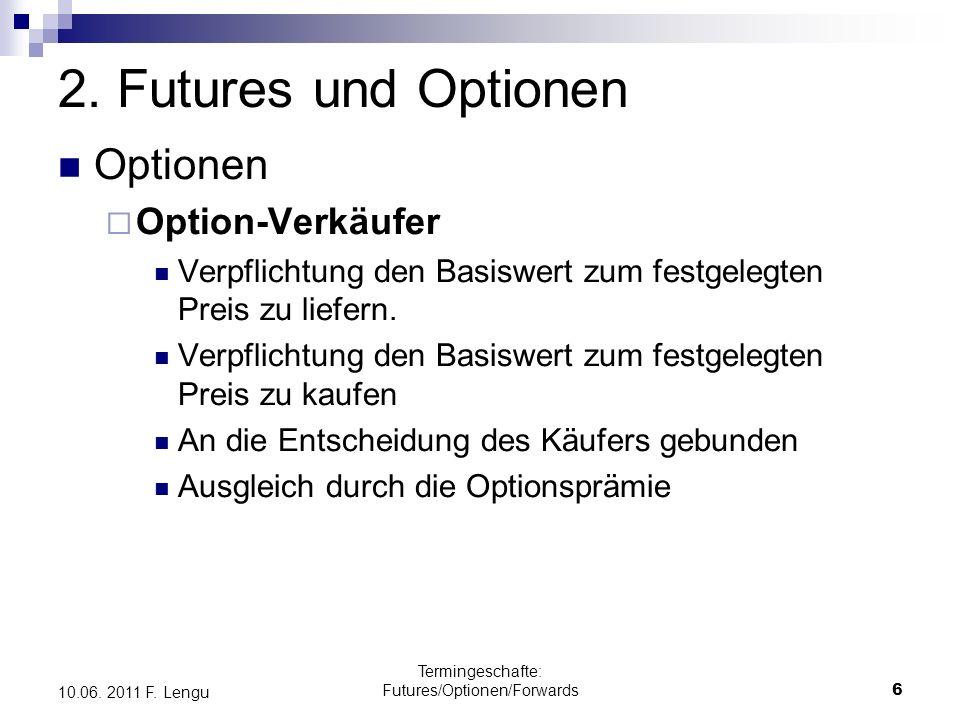 Termingeschafte: Futures/Optionen/Forwards6 10.06. 2011 F. Lengu 2. Futures und Optionen Optionen Option-Verkäufer Verpflichtung den Basiswert zum fes