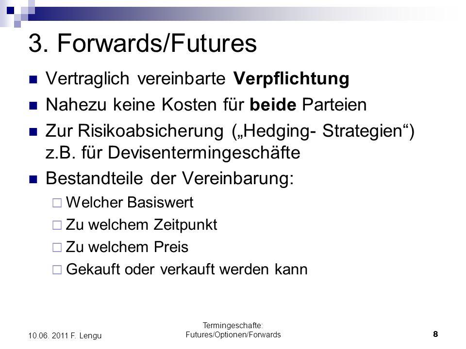 Termingeschafte: Futures/Optionen/Forwards8 10.06. 2011 F. Lengu 3. Forwards/Futures Vertraglich vereinbarte Verpflichtung Nahezu keine Kosten für bei