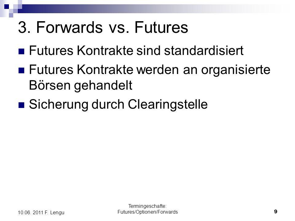 Termingeschafte: Futures/Optionen/Forwards9 10.06. 2011 F. Lengu 3. Forwards vs. Futures Futures Kontrakte sind standardisiert Futures Kontrakte werde