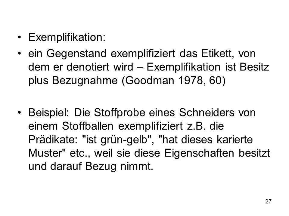 Exemplifikation: ein Gegenstand exemplifiziert das Etikett, von dem er denotiert wird – Exemplifikation ist Besitz plus Bezugnahme (Goodman 1978, 60)