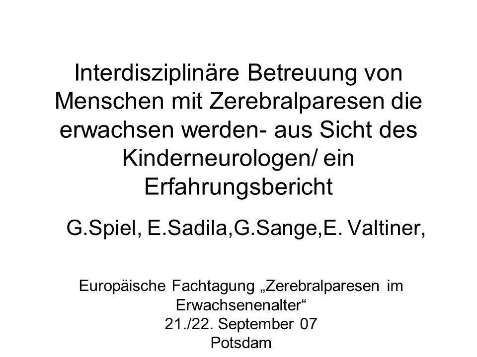Interdisziplinäre Betreuung von Menschen mit Zerebralparesen die erwachsen werden- aus Sicht des Kinderneurologen/ ein Erfahrungsbericht G.Spiel, E.Sa