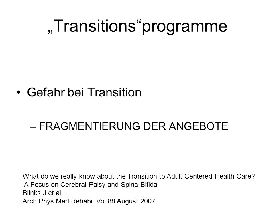 Transitionsprogramme Gefahr bei Transition –FRAGMENTIERUNG DER ANGEBOTE What do we really know about the Transition to Adult-Centered Health Care? A F