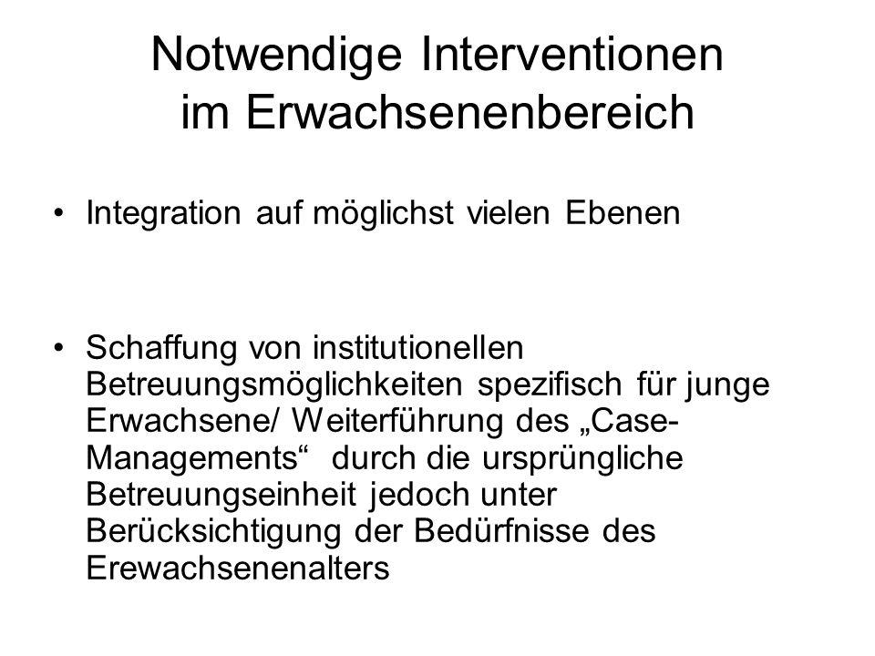 Notwendige Interventionen im Erwachsenenbereich Integration auf möglichst vielen Ebenen Schaffung von institutionellen Betreuungsmöglichkeiten spezifi
