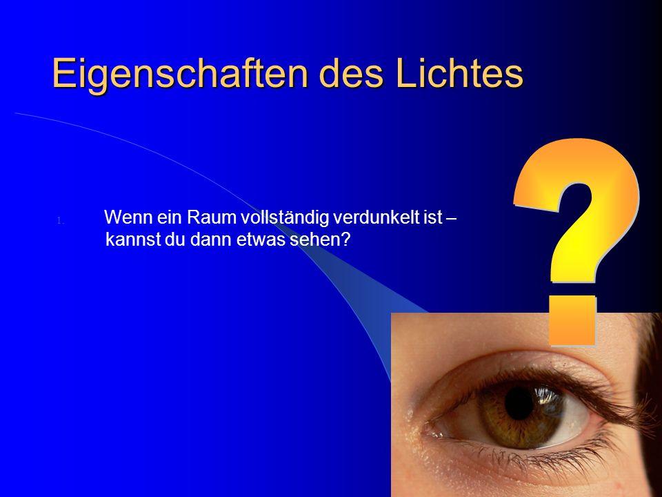 Eigenschaften des Lichtes 1. Wenn ein Raum vollständig verdunkelt ist – kannst du dann etwas sehen?