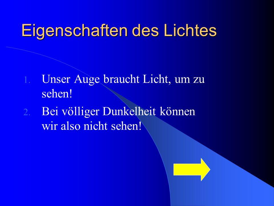 Eigenschaften des Lichtes 1. Unser Auge braucht Licht, um zu sehen! 2. Bei völliger Dunkelheit können wir also nicht sehen!