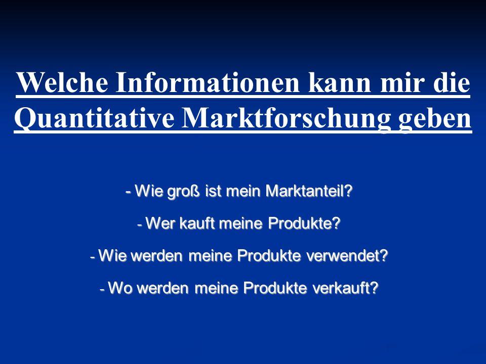 Welche Informationen kann mir die Quantitative Marktforschung geben - Wie groß ist mein Marktanteil? - Wer kauft meine Produkte? - Wie werden meine Pr