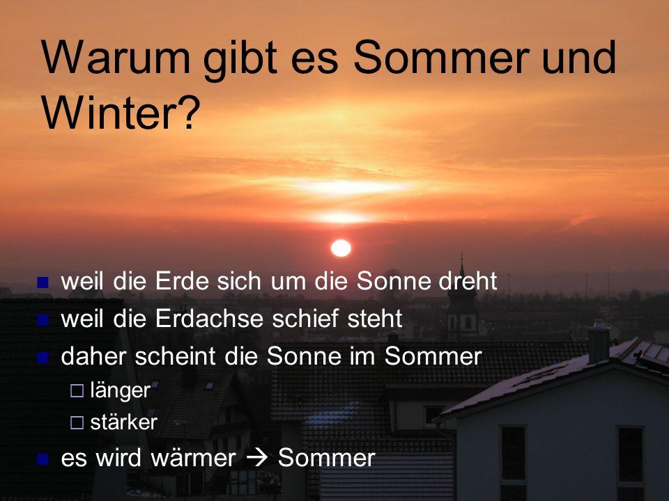 Warum gibt es Sommer und Winter? weil die Erde sich um die Sonne dreht weil die Erdachse schief steht daher scheint die Sonne im Sommer länger stärker