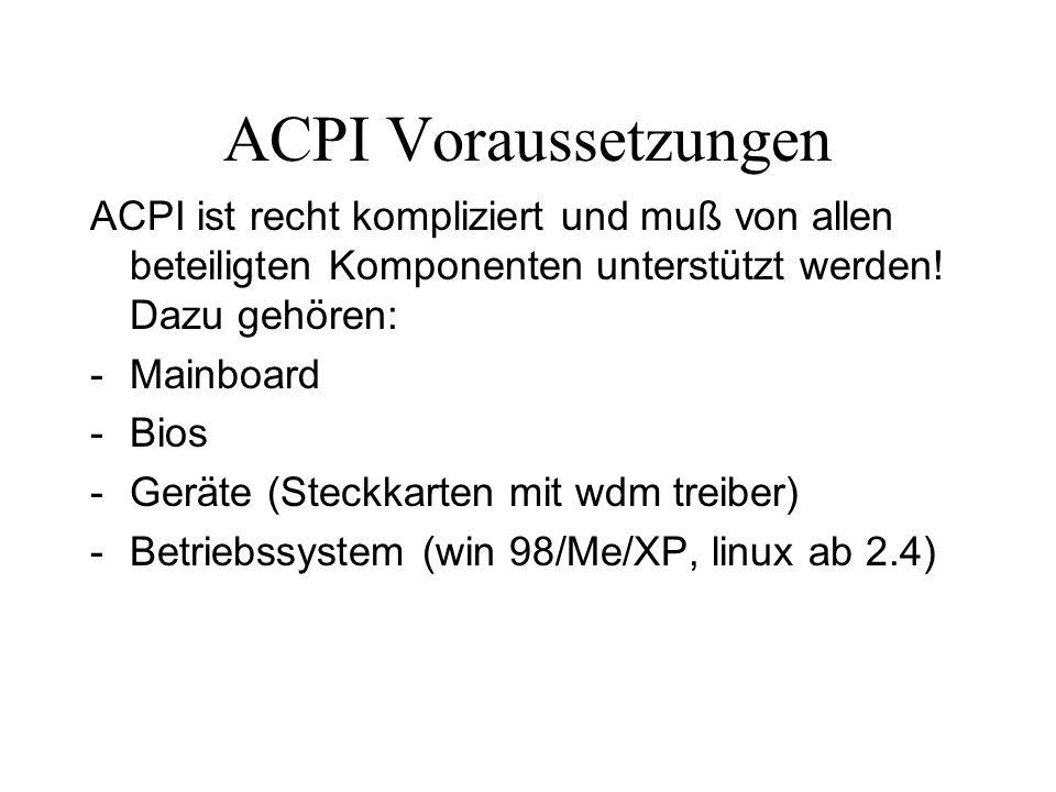ACPI Voraussetzungen ACPI ist recht kompliziert und muß von allen beteiligten Komponenten unterstützt werden! Dazu gehören: -Mainboard -Bios -Geräte (