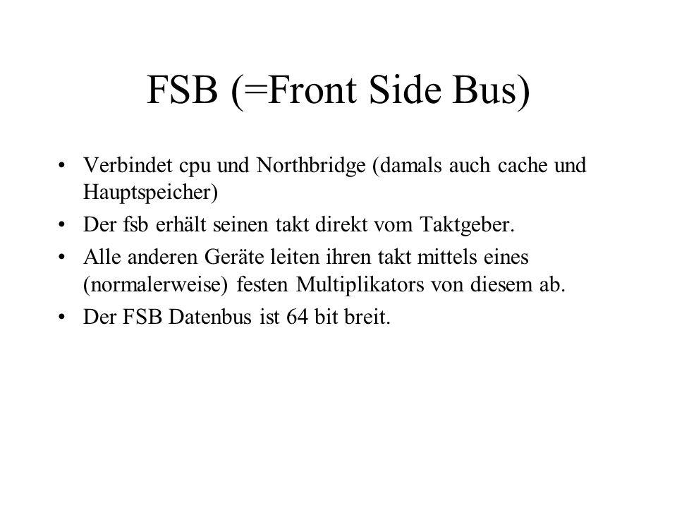 FSB (=Front Side Bus) Verbindet cpu und Northbridge (damals auch cache und Hauptspeicher) Der fsb erhält seinen takt direkt vom Taktgeber. Alle andere
