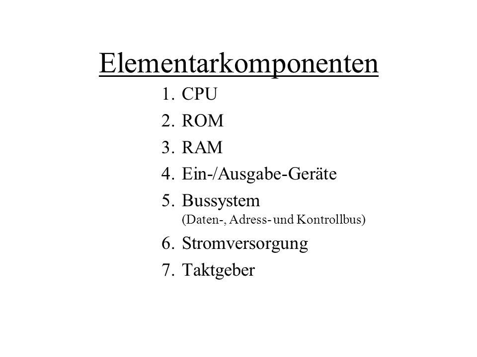Elementarkomponenten 1.CPU 2.ROM 3.RAM 4.Ein-/Ausgabe-Geräte 5.Bussystem (Daten-, Adress- und Kontrollbus) 6.Stromversorgung 7.Taktgeber