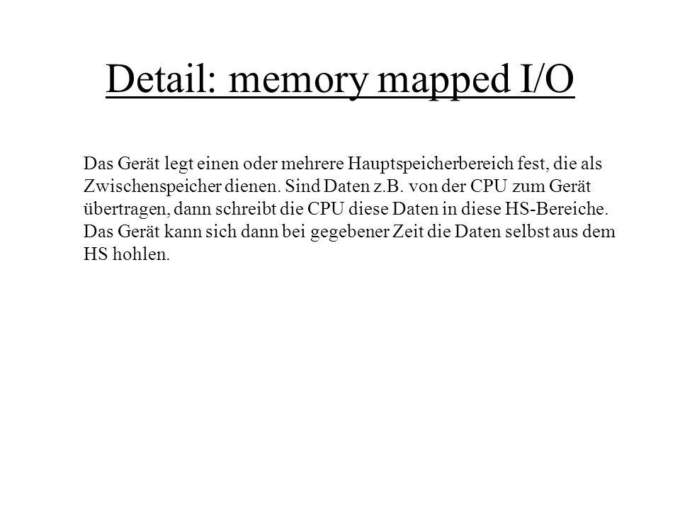 Detail: memory mapped I/O Das Gerät legt einen oder mehrere Hauptspeicherbereich fest, die als Zwischenspeicher dienen. Sind Daten z.B. von der CPU zu