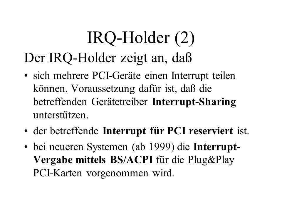 IRQ-Holder (2) Der IRQ-Holder zeigt an, daß sich mehrere PCI-Geräte einen Interrupt teilen können, Voraussetzung dafür ist, daß die betreffenden Gerät