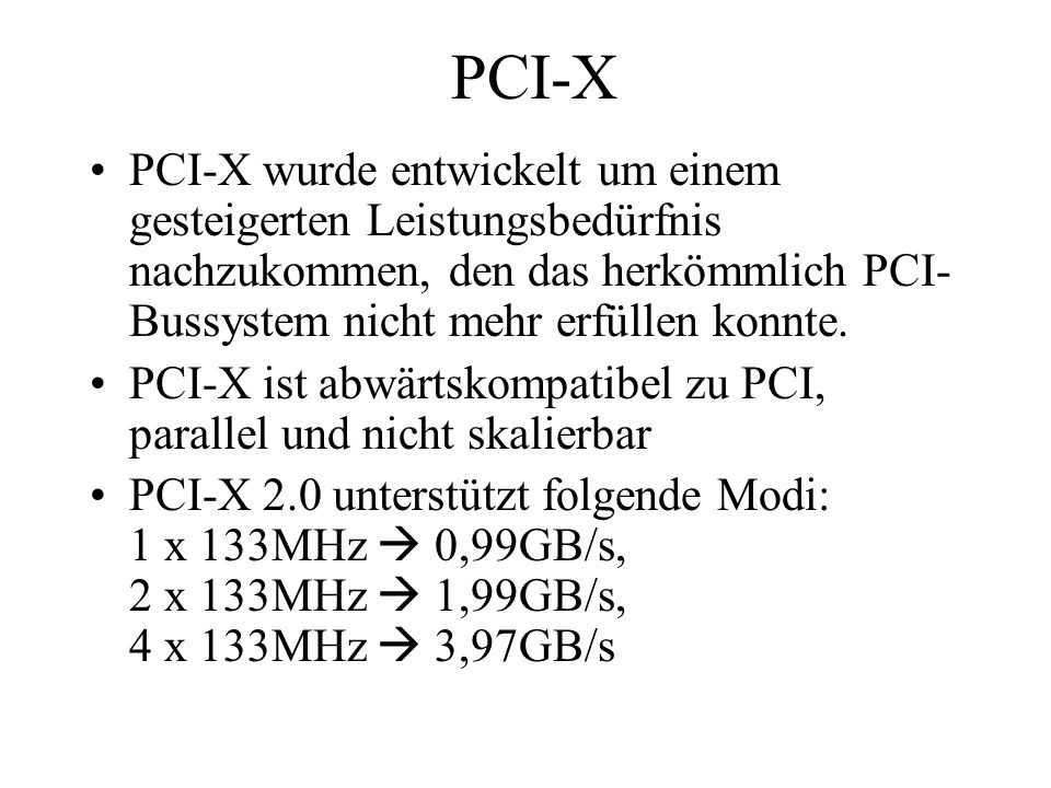PCI-X PCI-X wurde entwickelt um einem gesteigerten Leistungsbedürfnis nachzukommen, den das herkömmlich PCI- Bussystem nicht mehr erfüllen konnte. PCI