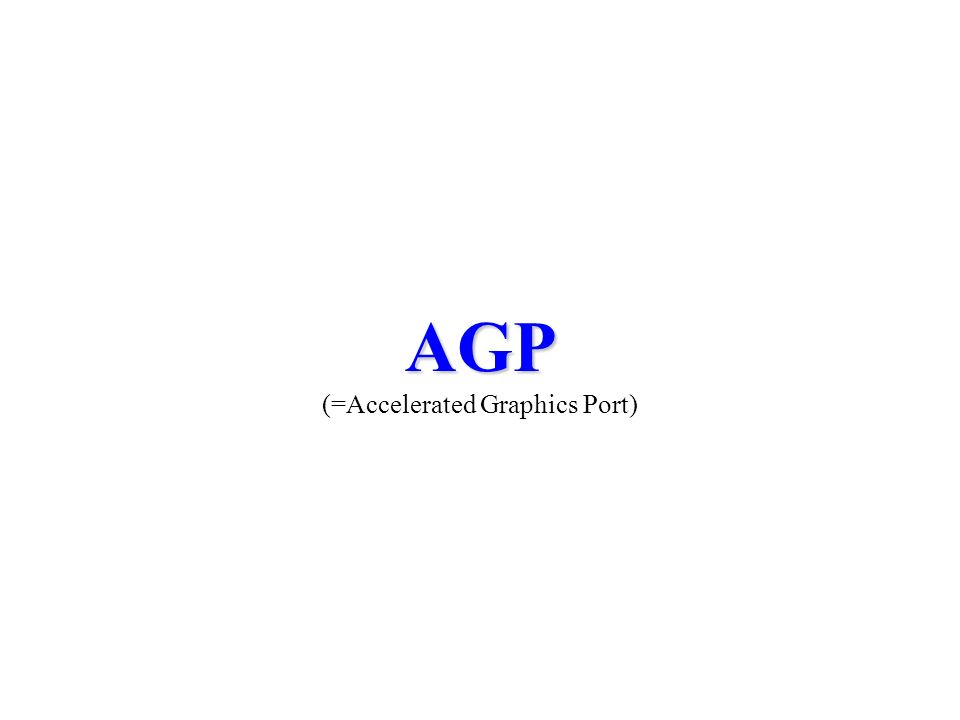 AGP AGP (=Accelerated Graphics Port)