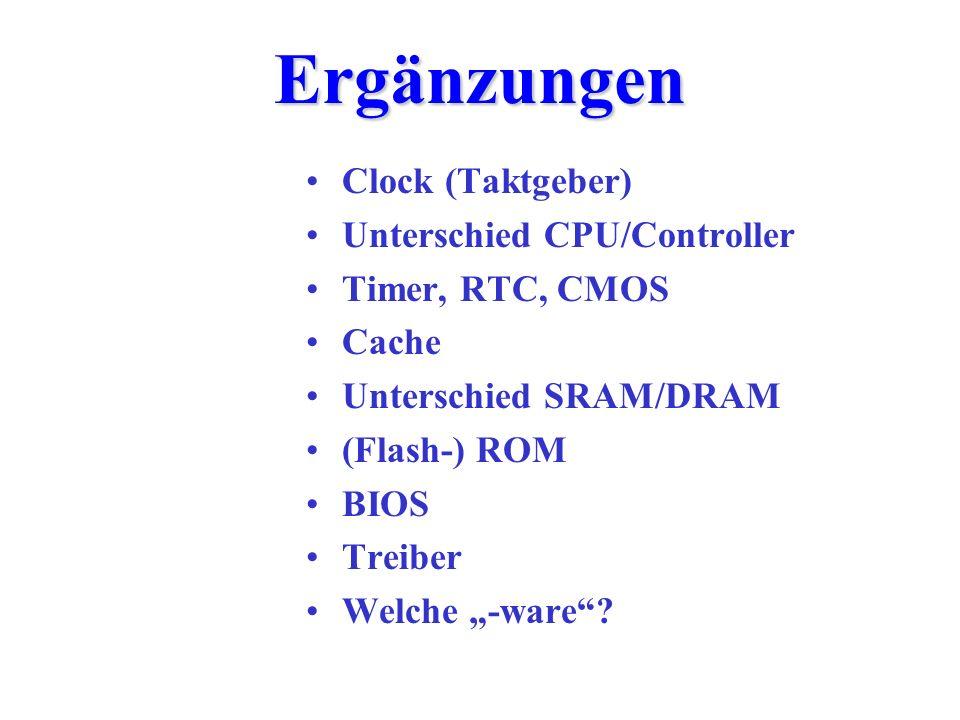 Ergänzungen Clock (Taktgeber) Unterschied CPU/Controller Timer, RTC, CMOS Cache Unterschied SRAM/DRAM (Flash-) ROM BIOS Treiber Welche -ware?