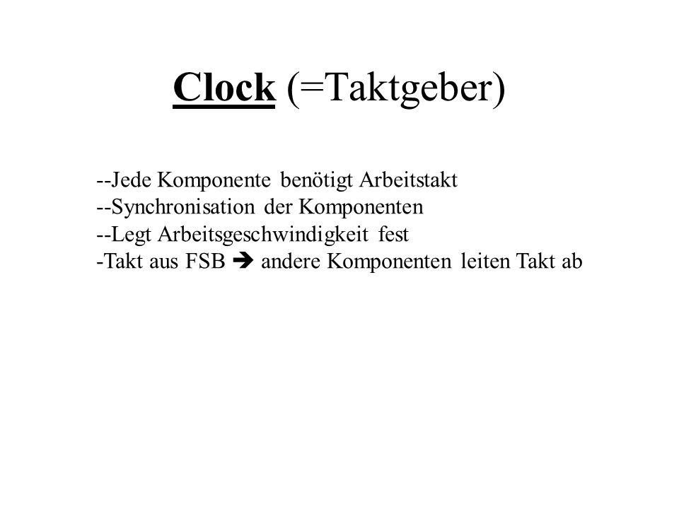 Clock (=Taktgeber) --Jede Komponente benötigt Arbeitstakt --Synchronisation der Komponenten --Legt Arbeitsgeschwindigkeit fest -Takt aus FSB andere Ko