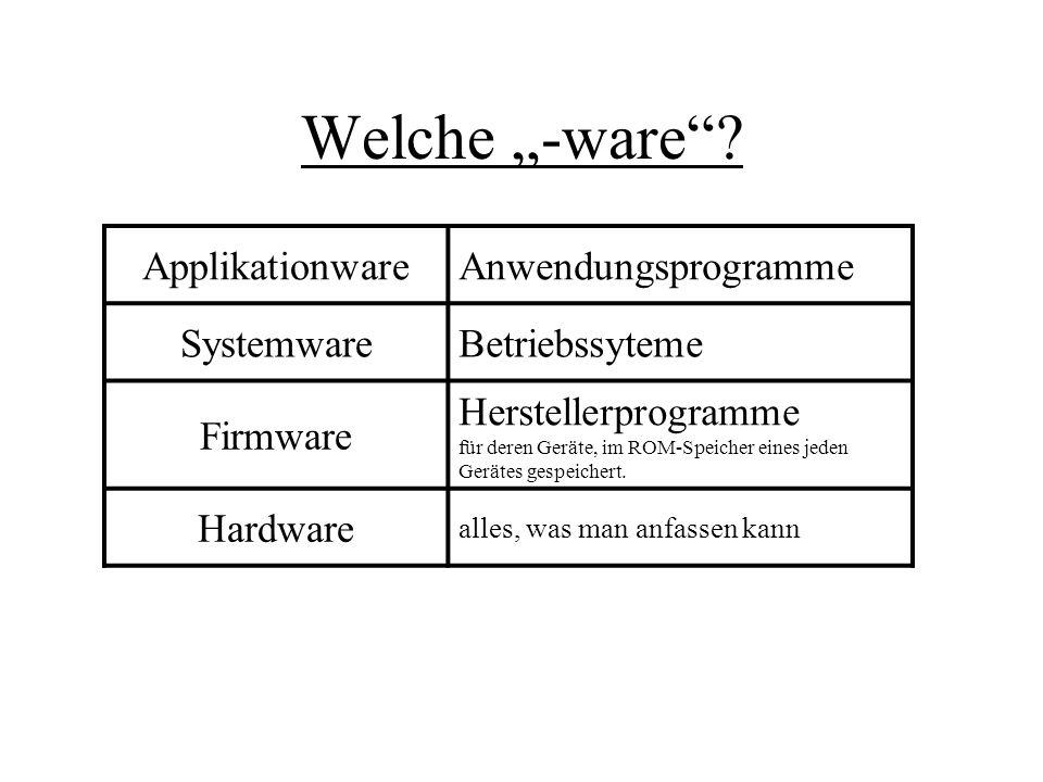 Welche -ware? ApplikationwareAnwendungsprogramme SystemwareBetriebssyteme Firmware Herstellerprogramme für deren Geräte, im ROM-Speicher eines jeden G