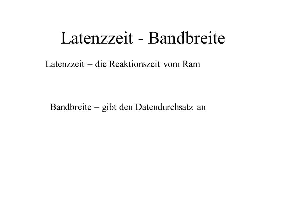 Latenzzeit - Bandbreite Latenzzeit = die Reaktionszeit vom Ram Bandbreite = gibt den Datendurchsatz an