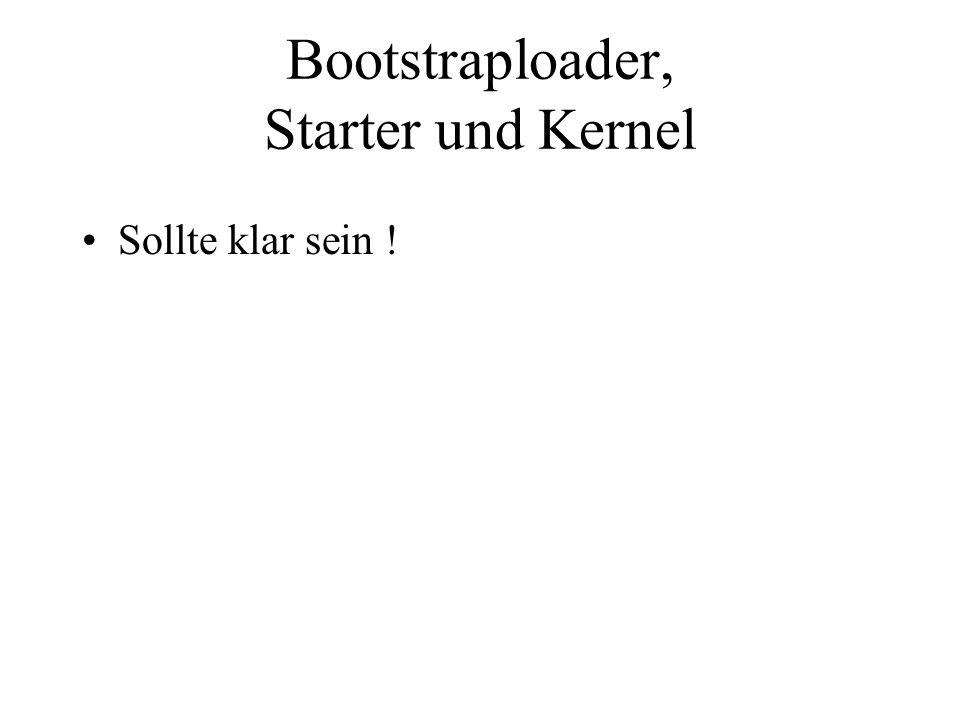 Bootstraploader, Starter und Kernel Sollte klar sein !