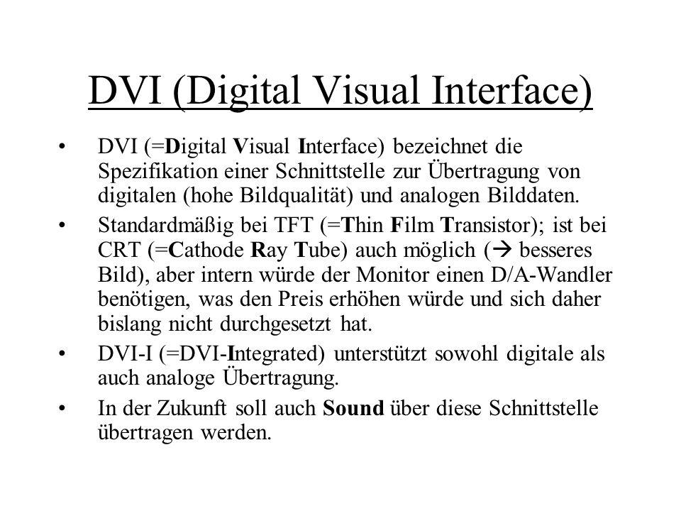 DVI (Digital Visual Interface) DVI (=Digital Visual Interface) bezeichnet die Spezifikation einer Schnittstelle zur Übertragung von digitalen (hohe Bi