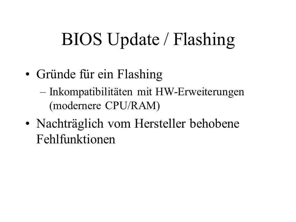 BIOS Update / Flashing Gründe für ein Flashing –Inkompatibilitäten mit HW-Erweiterungen (modernere CPU/RAM) Nachträglich vom Hersteller behobene Fehlf