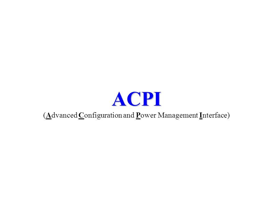 ACPI ACPI (Advanced Configuration and Power Management Interface)