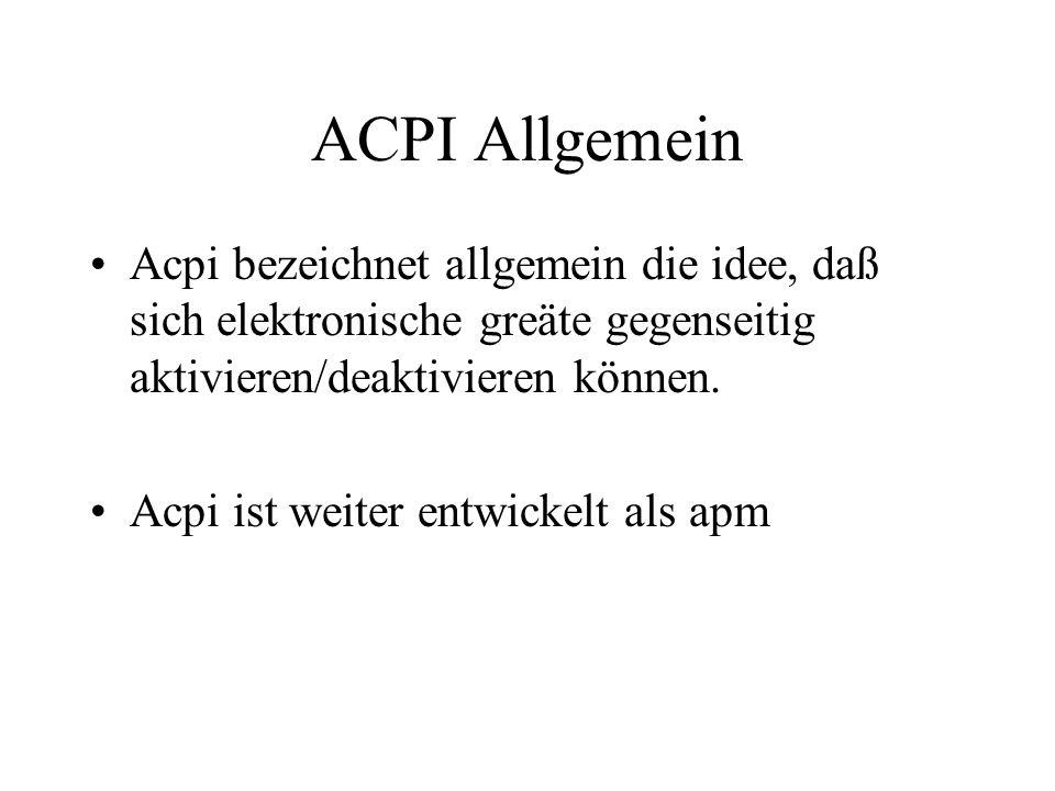 ACPI Allgemein Acpi bezeichnet allgemein die idee, daß sich elektronische greäte gegenseitig aktivieren/deaktivieren können. Acpi ist weiter entwickel