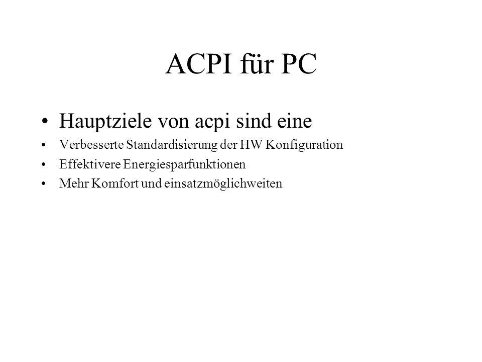 ACPI für PC Hauptziele von acpi sind eine Verbesserte Standardisierung der HW Konfiguration Effektivere Energiesparfunktionen Mehr Komfort und einsatz
