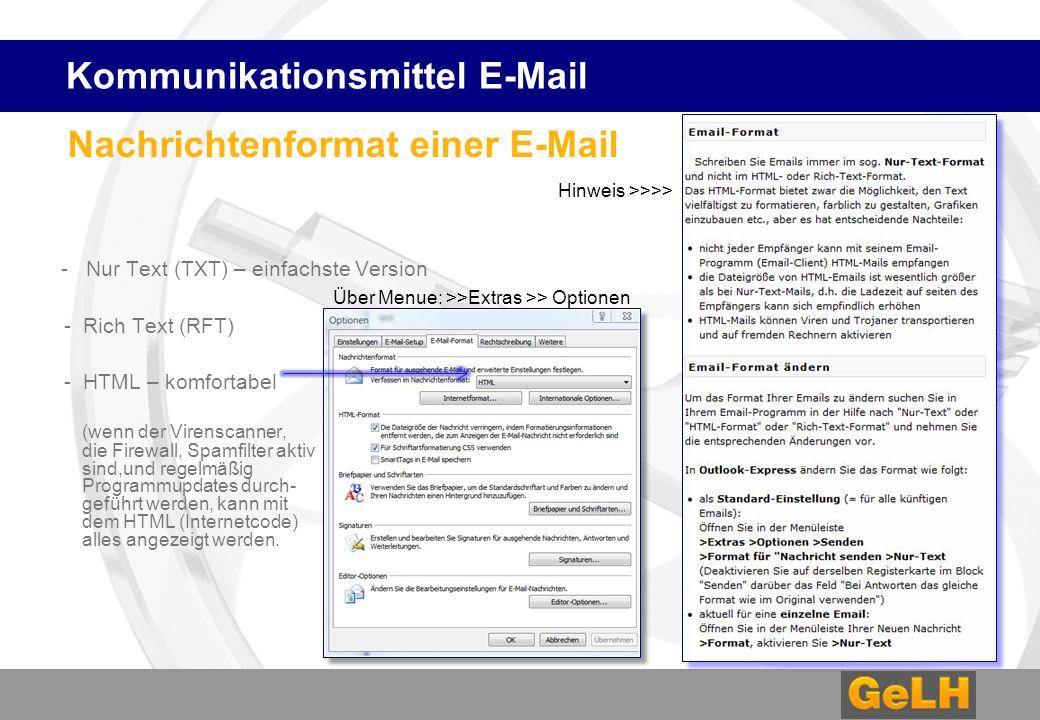 Nachrichtenformat einer E-Mail - Nur Text (TXT) – einfachste Version - Rich Text (RFT) - HTML – komfortabel (wenn der Virenscanner, die Firewall, Spamfilter aktiv sind,und regelmäßig Programmupdates durch- geführt werden, kann mit dem HTML (Internetcode) alles angezeigt werden.