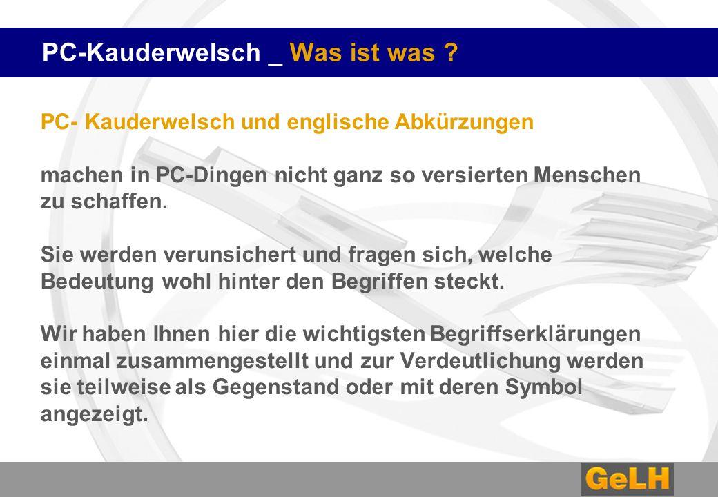 PC-Kauderwelsch _ Was ist was ? PC- Kauderwelsch und englische Abkürzungen machen in PC-Dingen nicht ganz so versierten Menschen zu schaffen. Sie werd