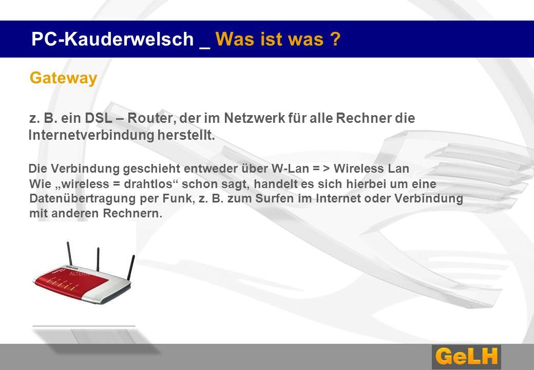 PC-Kauderwelsch _ Was ist was ? Gateway z. B. ein DSL – Router, der im Netzwerk für alle Rechner die Internetverbindung herstellt. Die Verbindung gesc