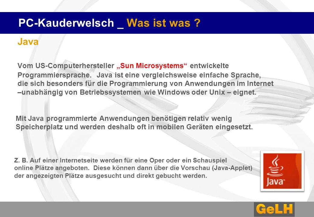 PC-Kauderwelsch _ Was ist was ? Java Vom US-Computerhersteller Sun Microsystems entwickelte Programmiersprache. Java ist eine vergleichsweise einfache