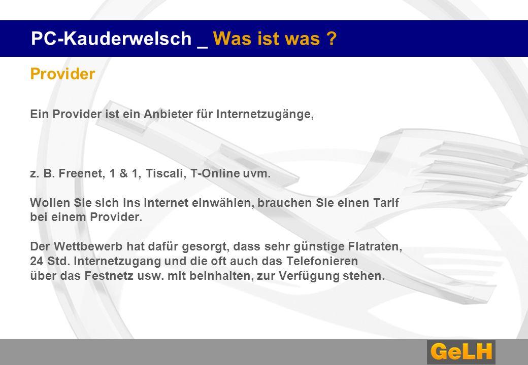 PC-Kauderwelsch _ Was ist was ? Provider Ein Provider ist ein Anbieter für Internetzugänge, z. B. Freenet, 1 & 1, Tiscali, T-Online uvm. Wollen Sie si