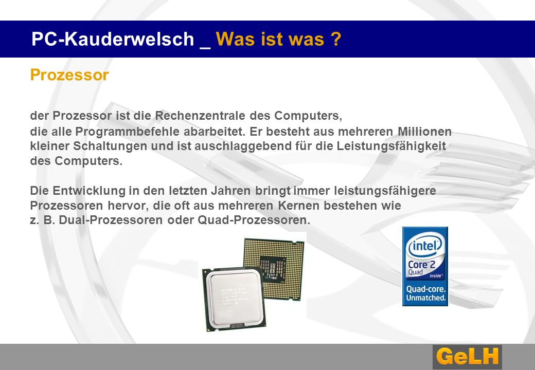 PC-Kauderwelsch _ Was ist was ? Prozessor der Prozessor ist die Rechenzentrale des Computers, die alle Programmbefehle abarbeitet. Er besteht aus mehr