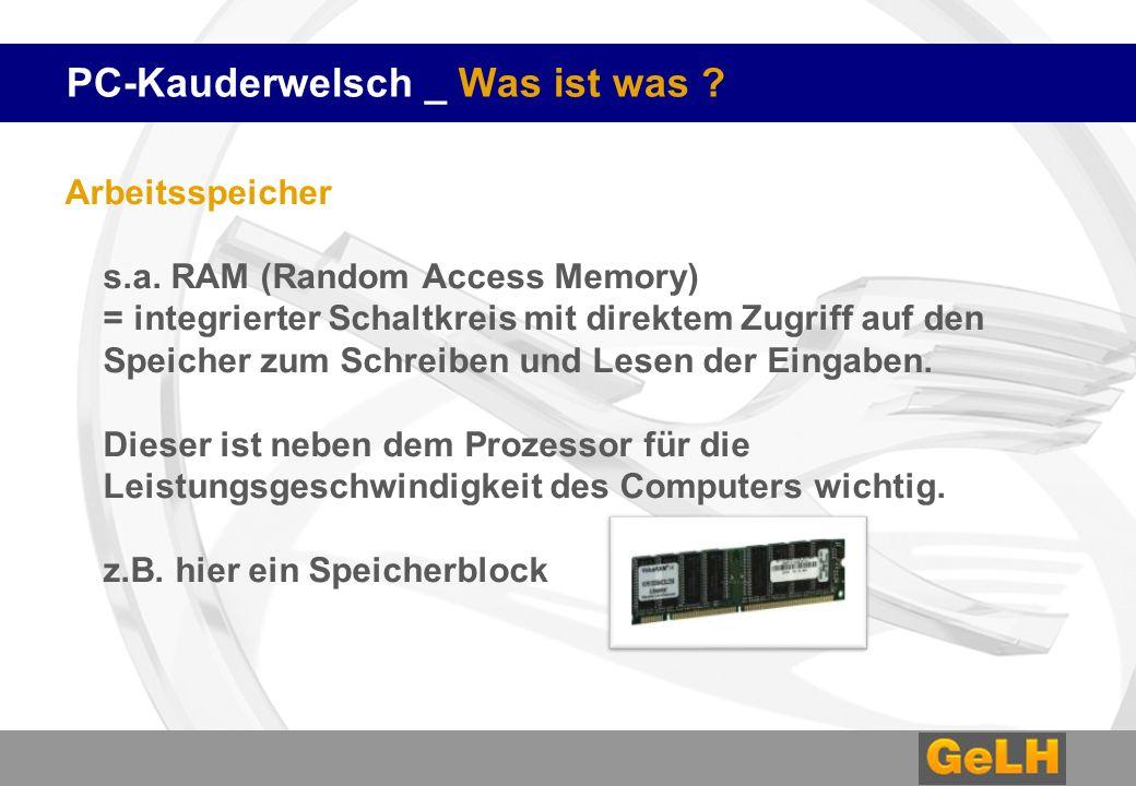 PC-Kauderwelsch _ Was ist was ? Arbeitsspeicher s.a. RAM (Random Access Memory) = integrierter Schaltkreis mit direktem Zugriff auf den Speicher zum S