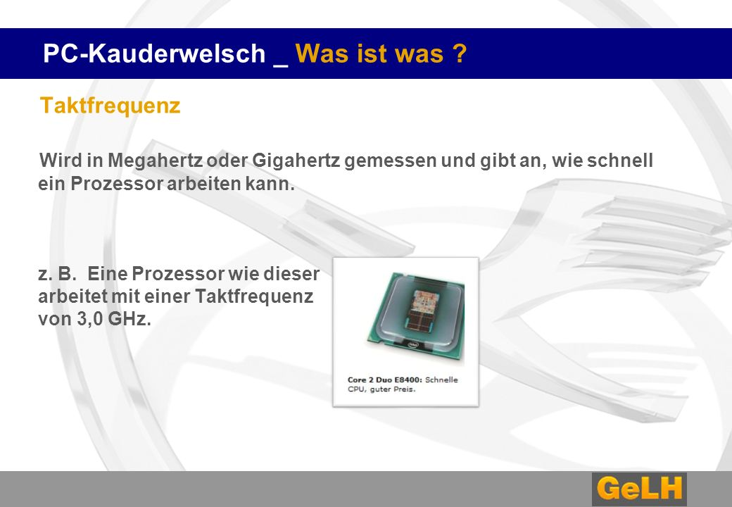 PC-Kauderwelsch _ Was ist was ? Taktfrequenz Wird in Megahertz oder Gigahertz gemessen und gibt an, wie schnell ein Prozessor arbeiten kann. z. B. Ein